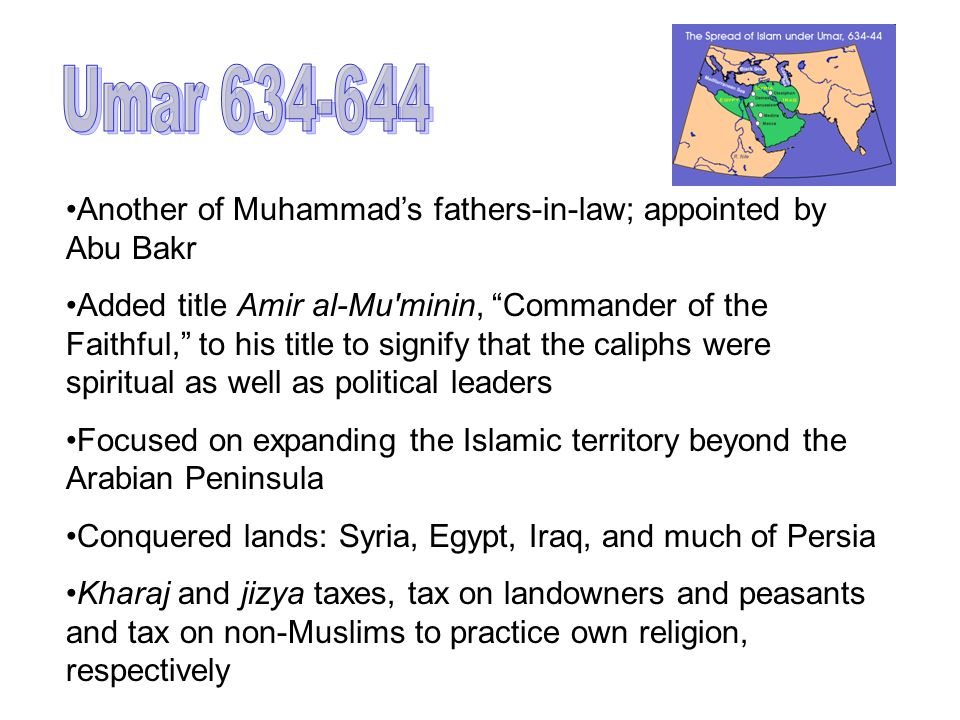 Umar 634-644 Another of Muhammad's fathers-in-law; appointed by Abu Bakr.