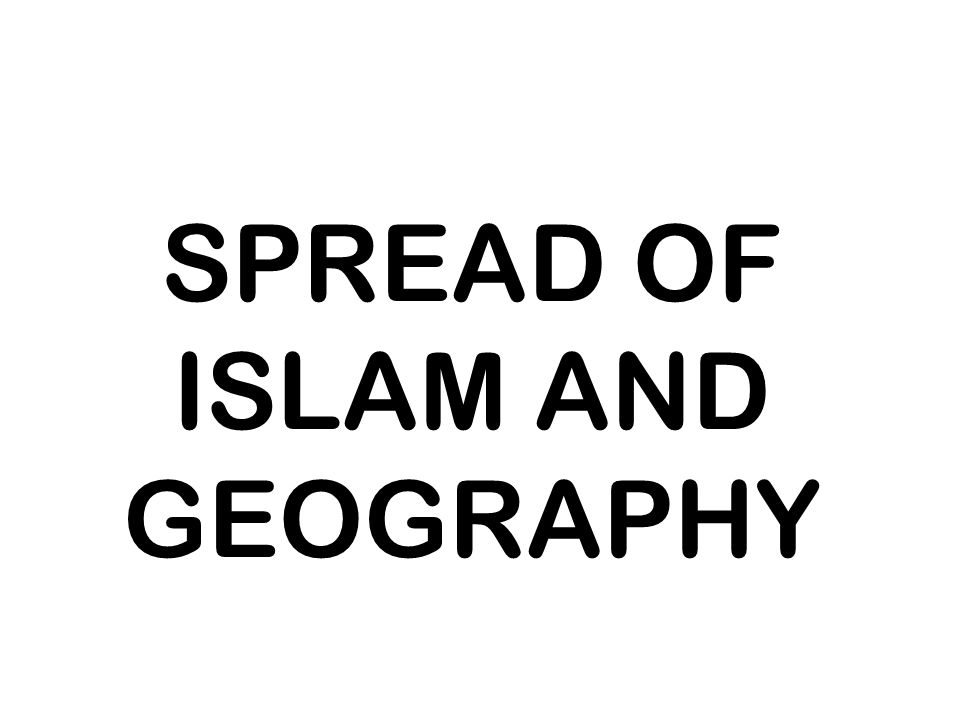 SPREAD OF ISLAM AND GEOGRAPHY