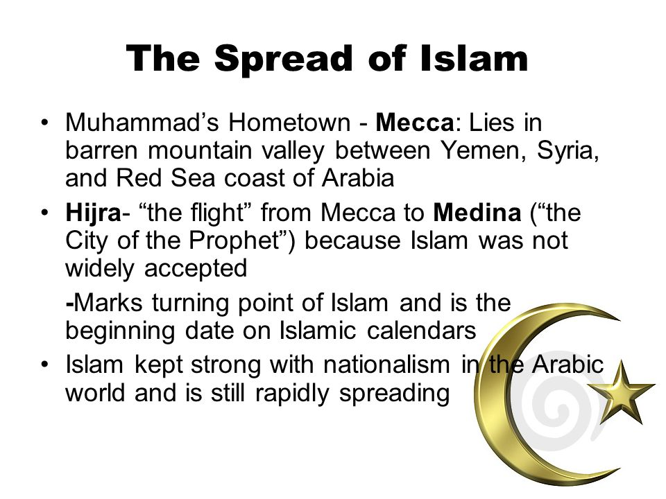 The Spread of Islam Muhammad's Hometown - Mecca: Lies in barren mountain valley between Yemen, Syria, and Red Sea coast of Arabia.