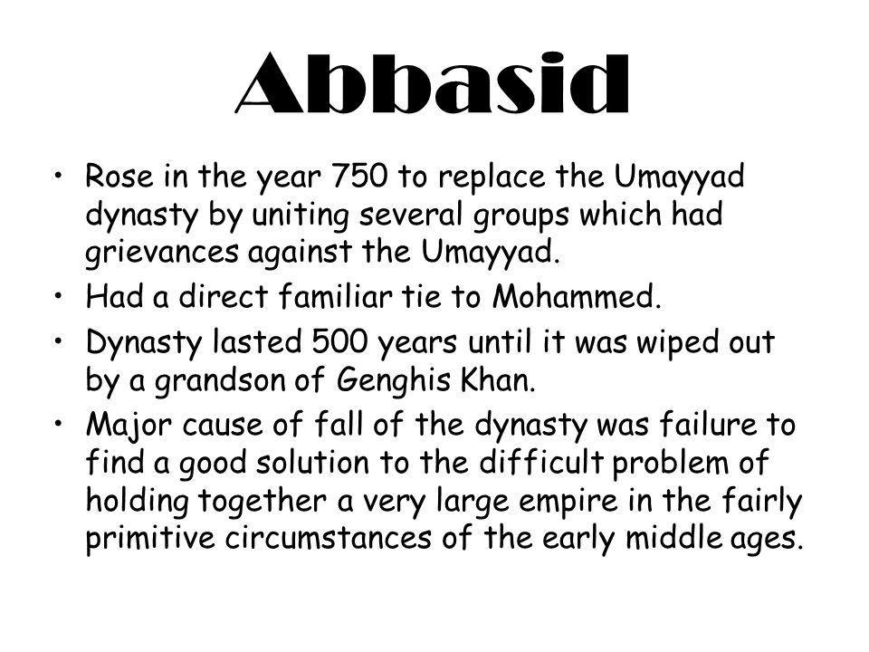 Abbasid Rose in the year 750 to replace the Umayyad dynasty by uniting several groups which had grievances against the Umayyad.