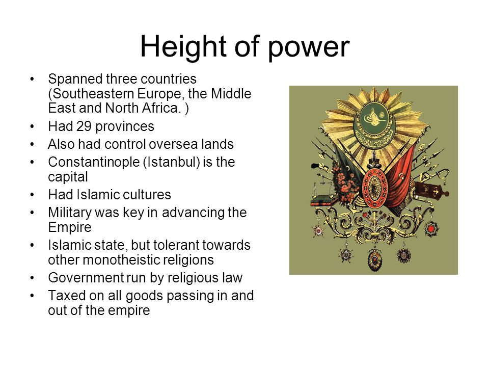 Height of power Spanned three countries (Southeastern Europe, the Middle East and North Africa. ) Had 29 provinces.