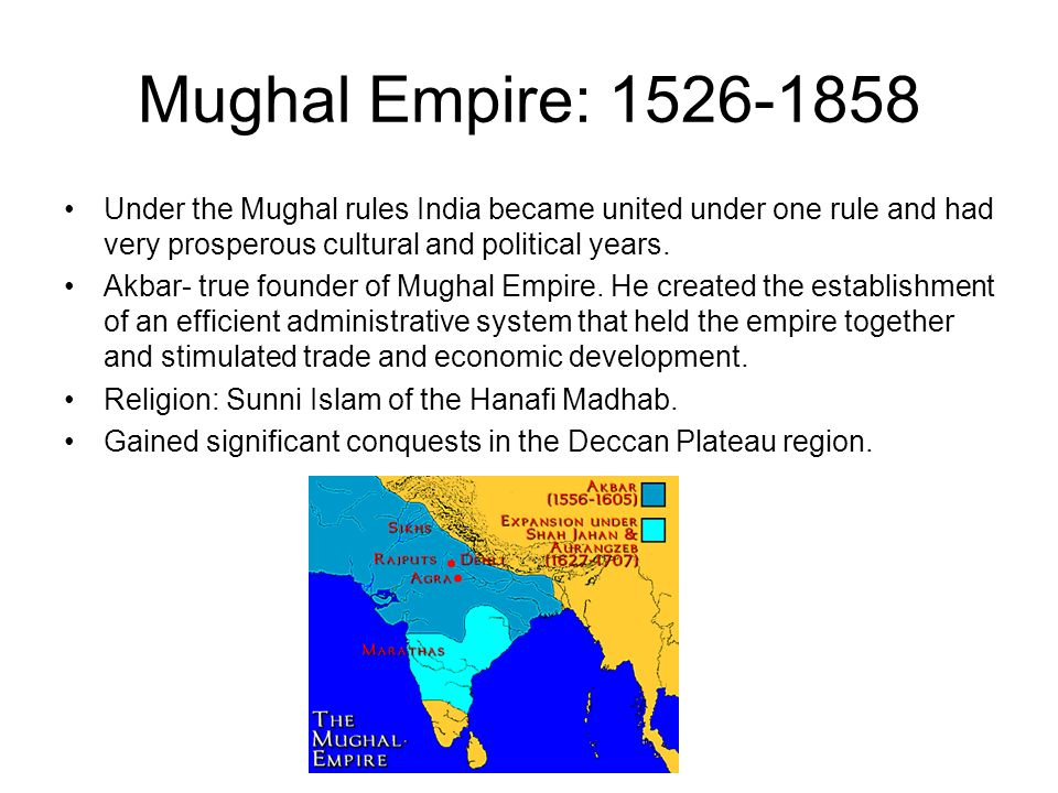 Mughal Empire: 1526-1858 Under the Mughal rules India became united under one rule and had very prosperous cultural and political years.