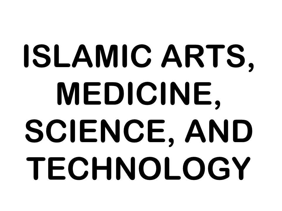 ISLAMIC ARTS, MEDICINE, SCIENCE, AND TECHNOLOGY
