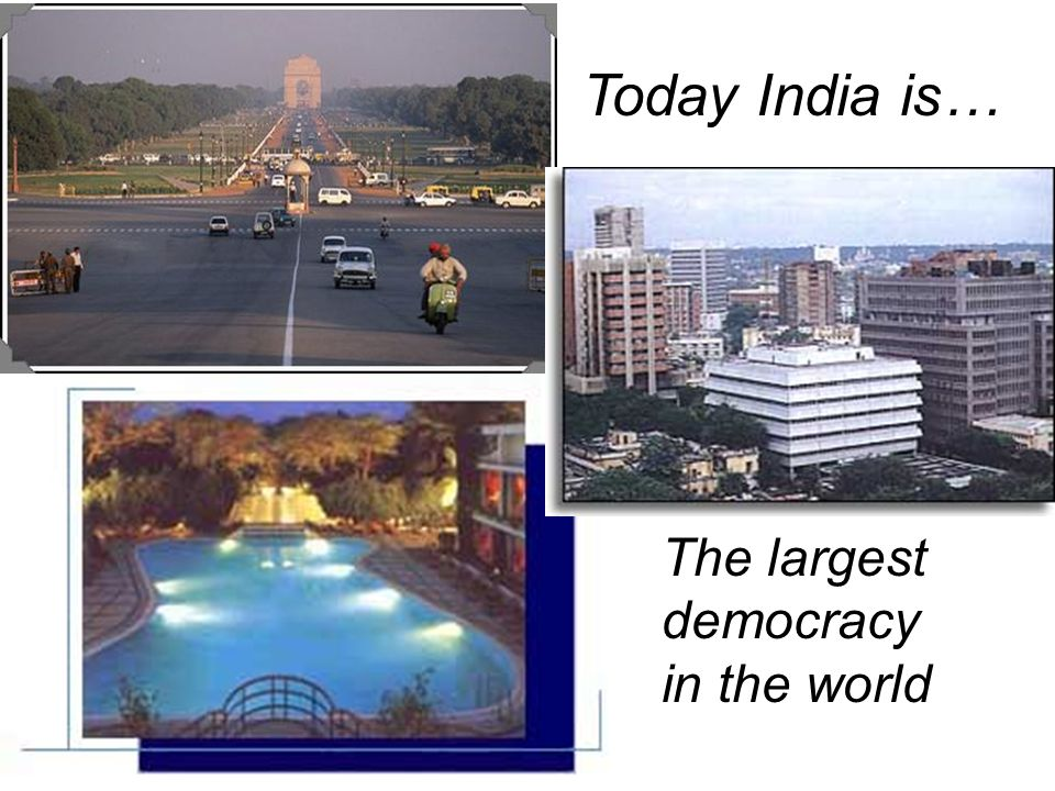 Today India is… The largest democracy in the world