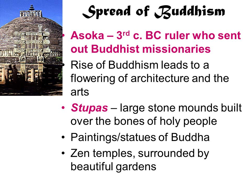 Spread of Buddhism Asoka – 3rd c. BC ruler who sent out Buddhist missionaries. Rise of Buddhism leads to a flowering of architecture and the arts.