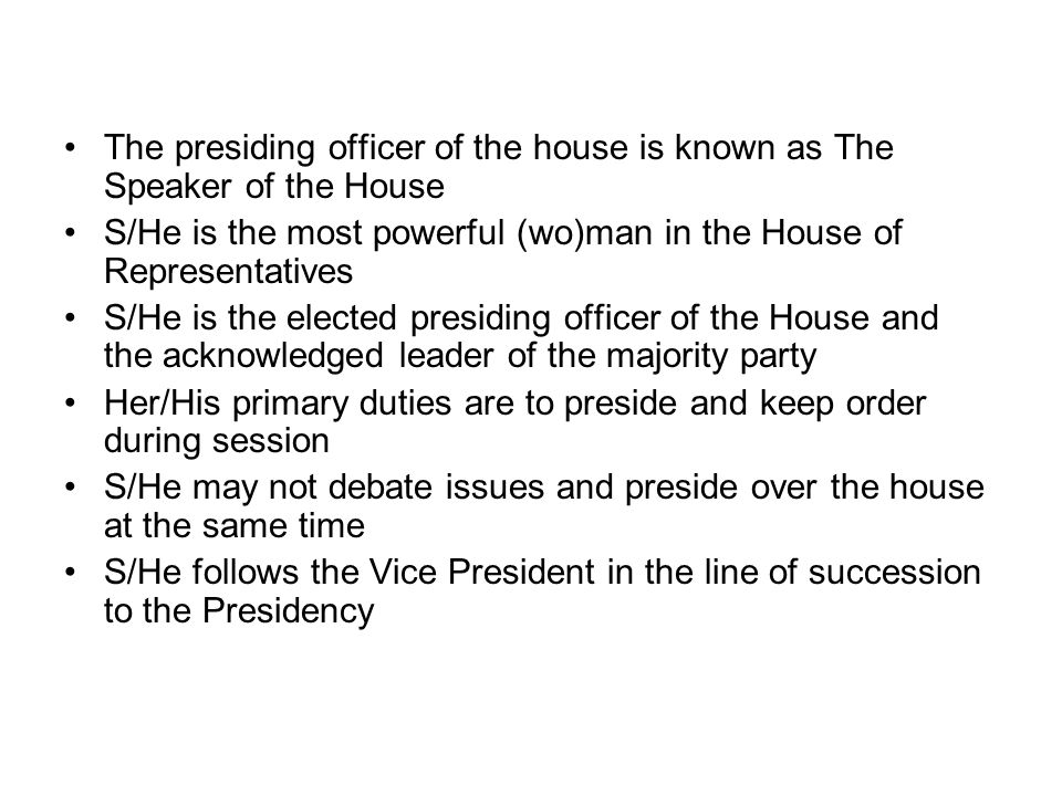 The presiding officer of the house is known as The Speaker of the House