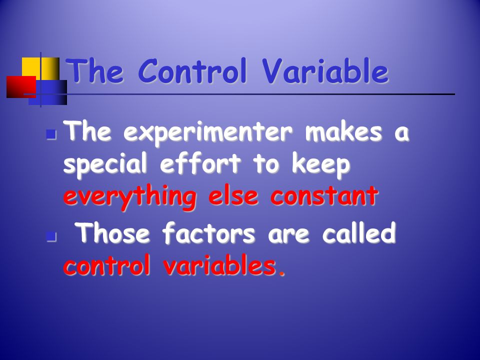 The Control Variable The experimenter makes a special effort to keep everything else constant.