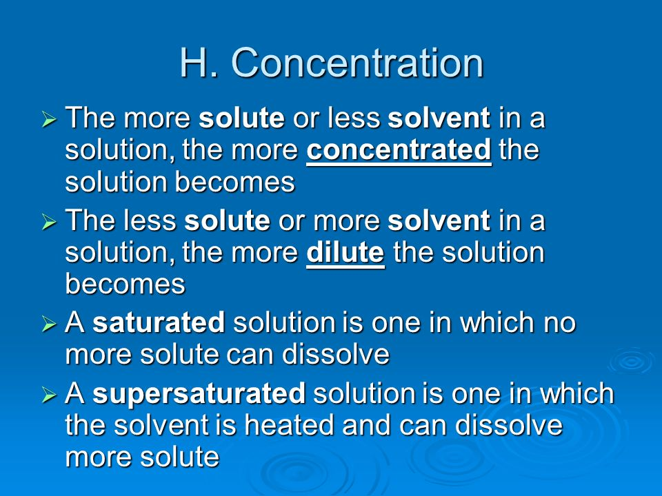 H. Concentration The more solute or less solvent in a solution, the more concentrated the solution becomes.