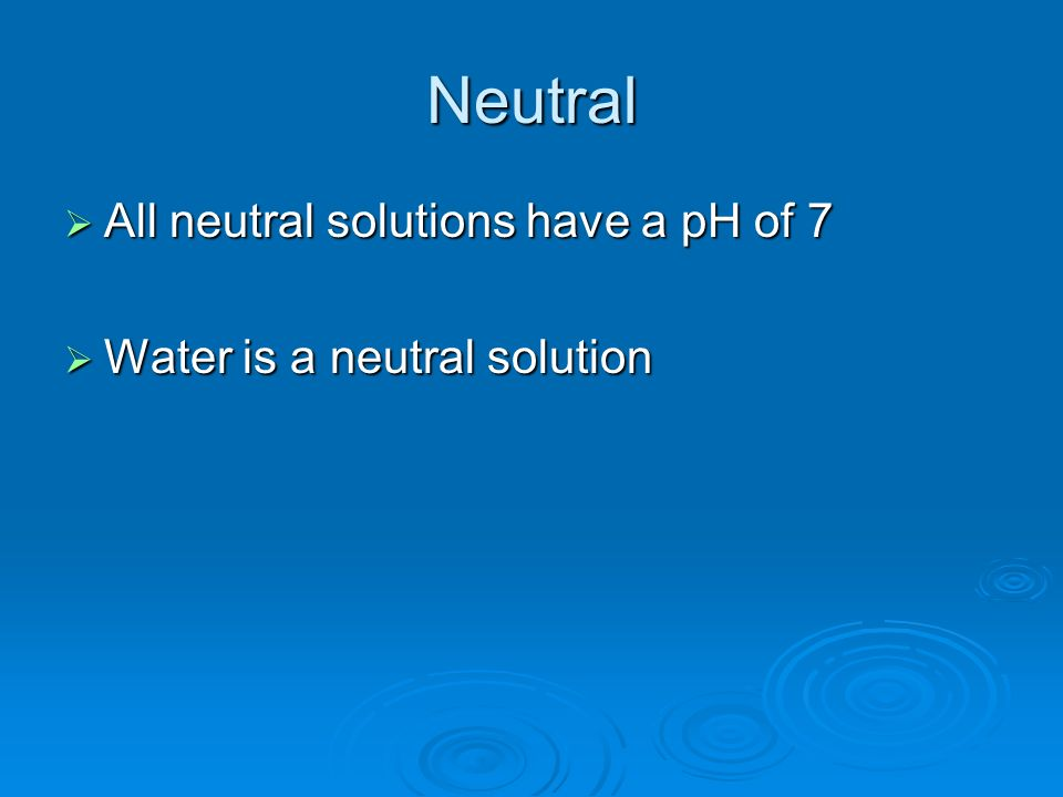Neutral All neutral solutions have a pH of 7