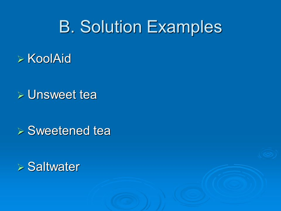 B. Solution Examples KoolAid Unsweet tea Sweetened tea Saltwater