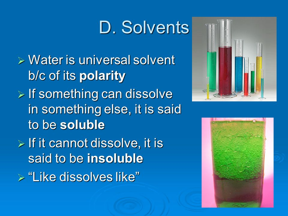 D. Solvents Water is universal solvent b/c of its polarity