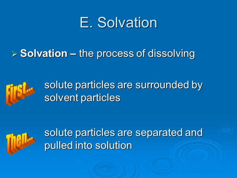 E. Solvation First... Then... Solvation – the process of dissolving
