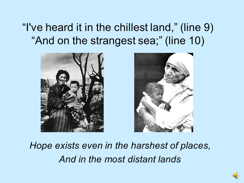 I ve heard it in the chillest land, (line 9) And on the strangest sea; (line 10)