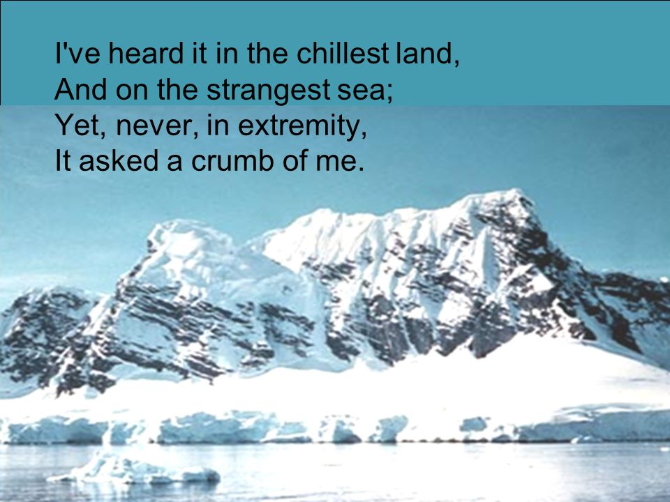 I ve heard it in the chillest land, And on the strangest sea; Yet, never, in extremity, It asked a crumb of me.