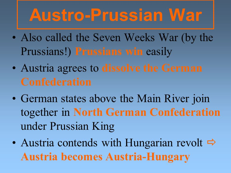 Austro-Prussian War Also called the Seven Weeks War (by the Prussians!) Prussians win easily. Austria agrees to dissolve the German Confederation.