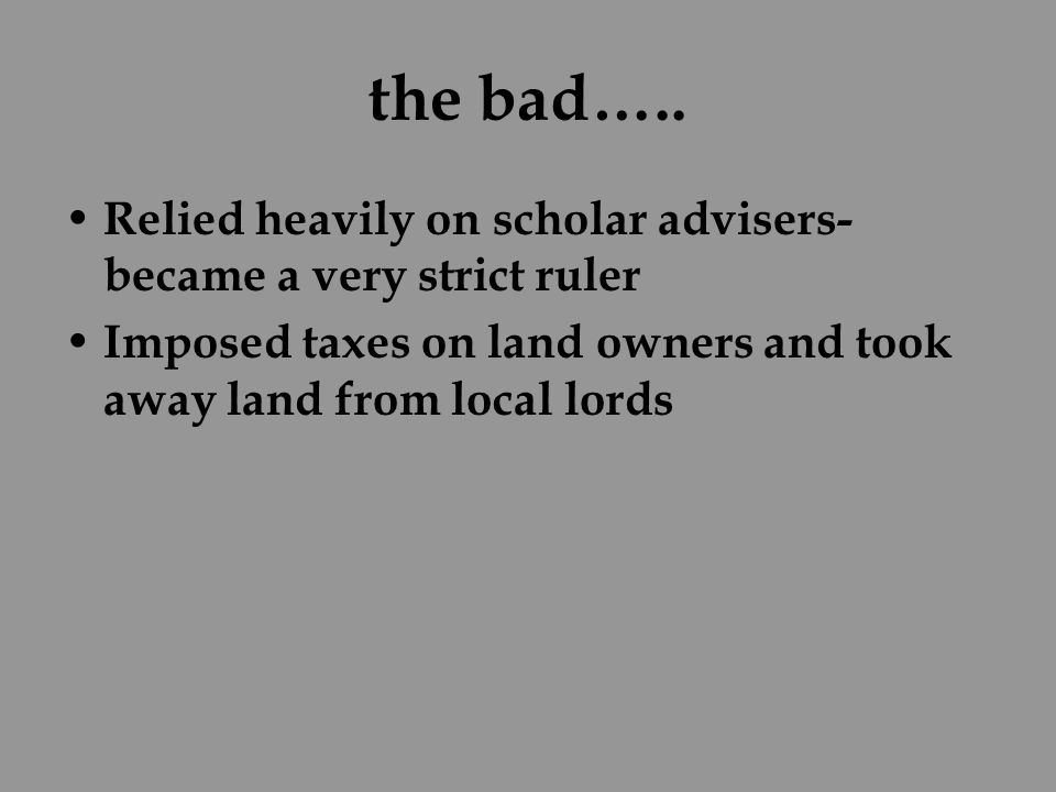 the bad….. Relied heavily on scholar advisers- became a very strict ruler.
