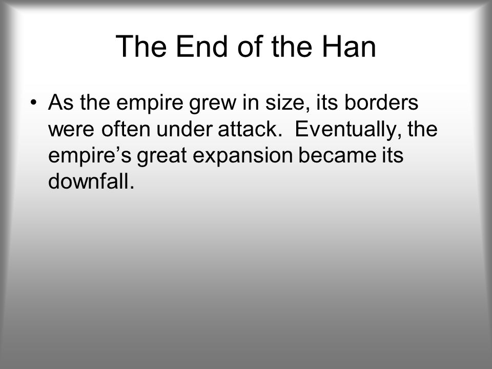 The End of the Han As the empire grew in size, its borders were often under attack.