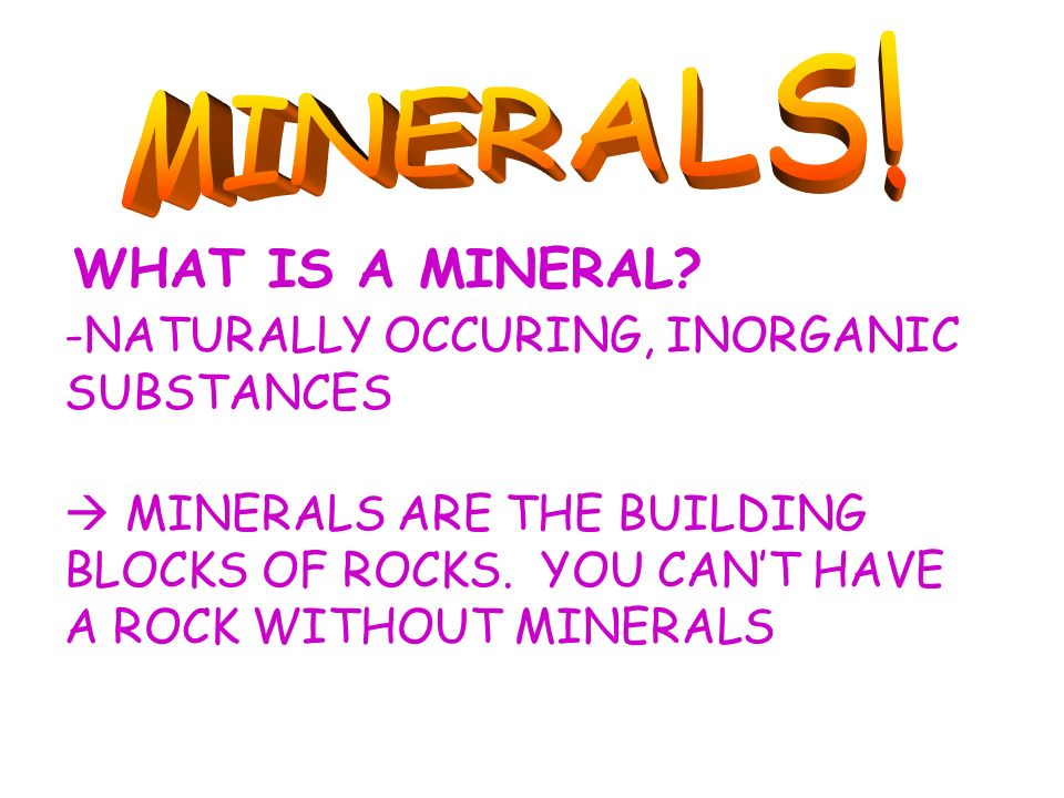 MINERALS! WHAT IS A MINERAL -NATURALLY OCCURING, INORGANIC SUBSTANCES