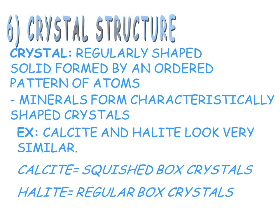 6) CRYSTAL STRUCTURE CRYSTAL: REGULARLY SHAPED SOLID FORMED BY AN ORDERED PATTERN OF ATOMS. - MINERALS FORM CHARACTERISTICALLY SHAPED CRYSTALS.