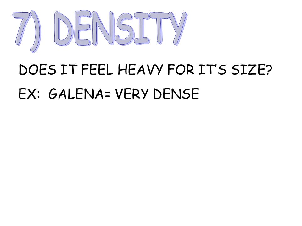 7) DENSITY DOES IT FEEL HEAVY FOR IT'S SIZE EX: GALENA= VERY DENSE