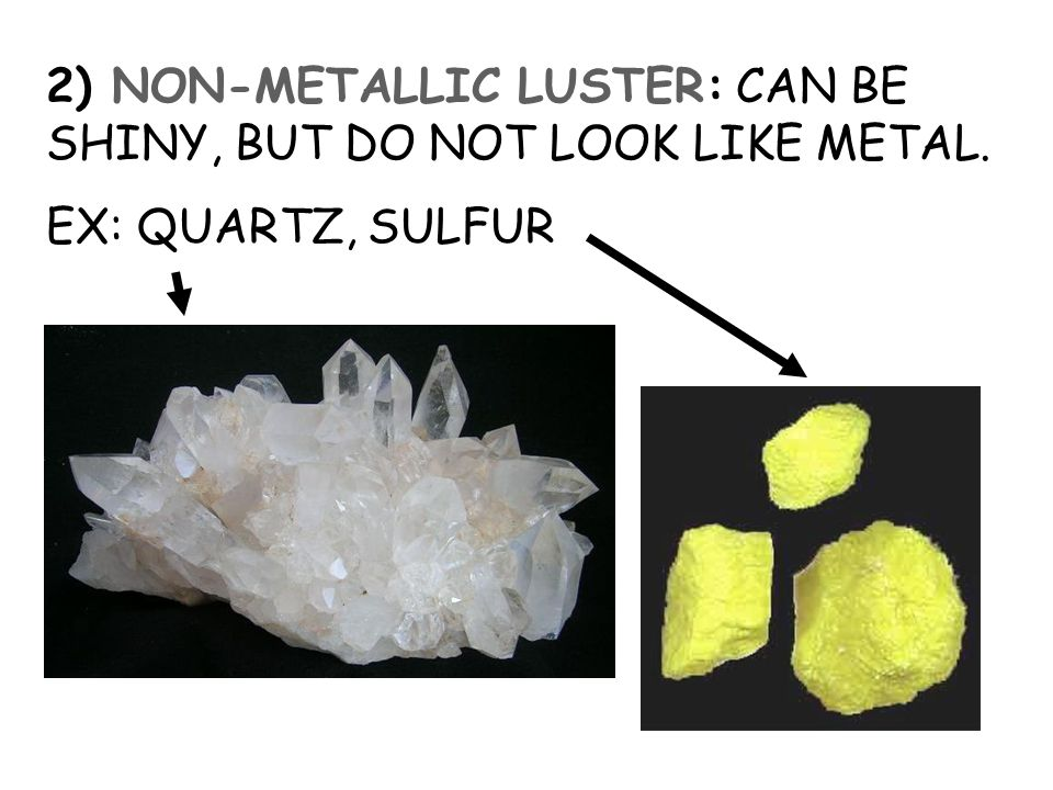 2) NON-METALLIC LUSTER: CAN BE SHINY, BUT DO NOT LOOK LIKE METAL.