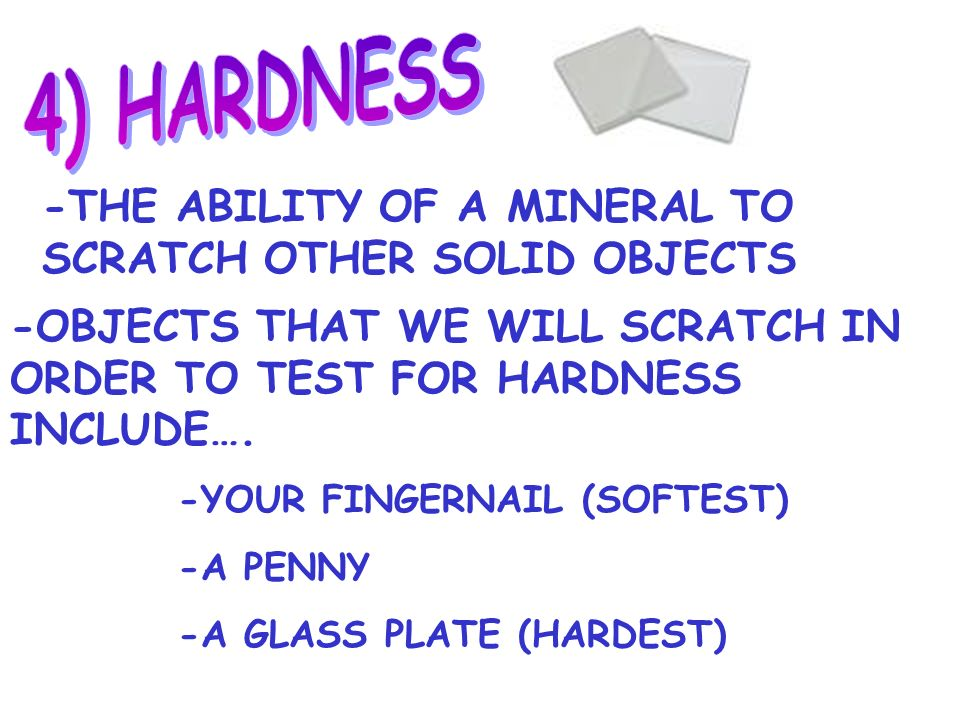 4) HARDNESS -THE ABILITY OF A MINERAL TO SCRATCH OTHER SOLID OBJECTS