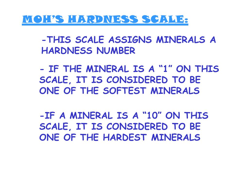 MOH'S HARDNESS SCALE: -THIS SCALE ASSIGNS MINERALS A HARDNESS NUMBER