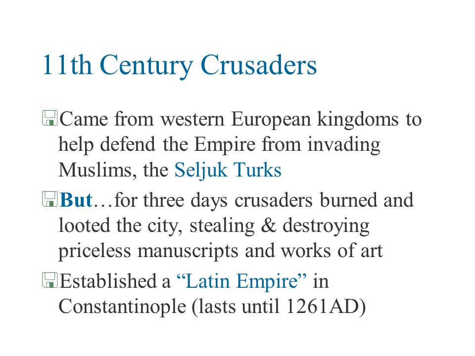 11th Century Crusaders Came from western European kingdoms to help defend the Empire from invading Muslims, the Seljuk Turks.