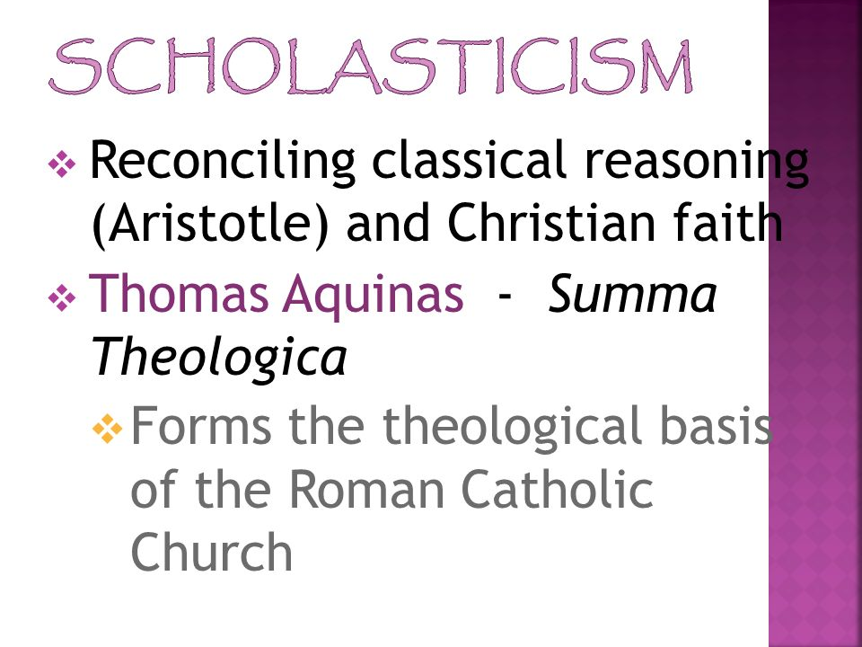 Scholasticism Reconciling classical reasoning (Aristotle) and Christian faith. Thomas Aquinas - Summa Theologica.