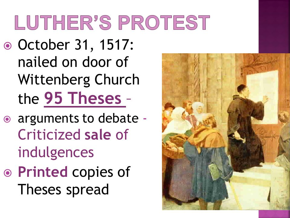 Luther's Protest October 31, 1517: nailed on door of Wittenberg Church the 95 Theses – arguments to debate - Criticized sale of indulgences.