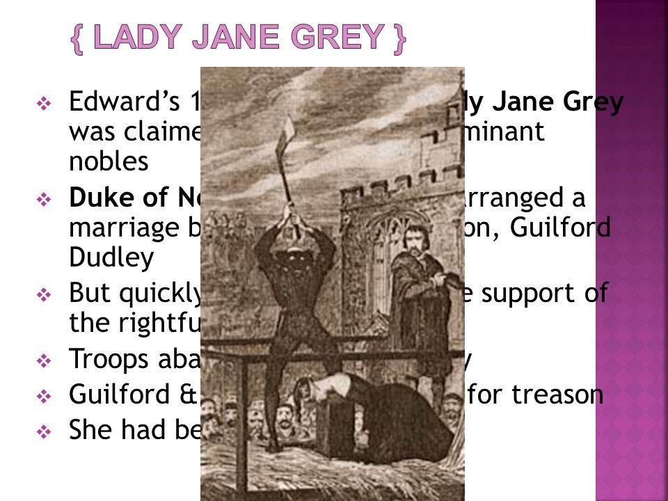 { Lady Jane Grey } Edward's 15 year old cousin Lady Jane Grey was claimed Queen by some dominant nobles.