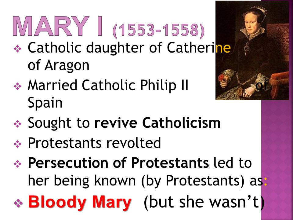 Mary I ( ) Bloody Mary (but she wasn't)