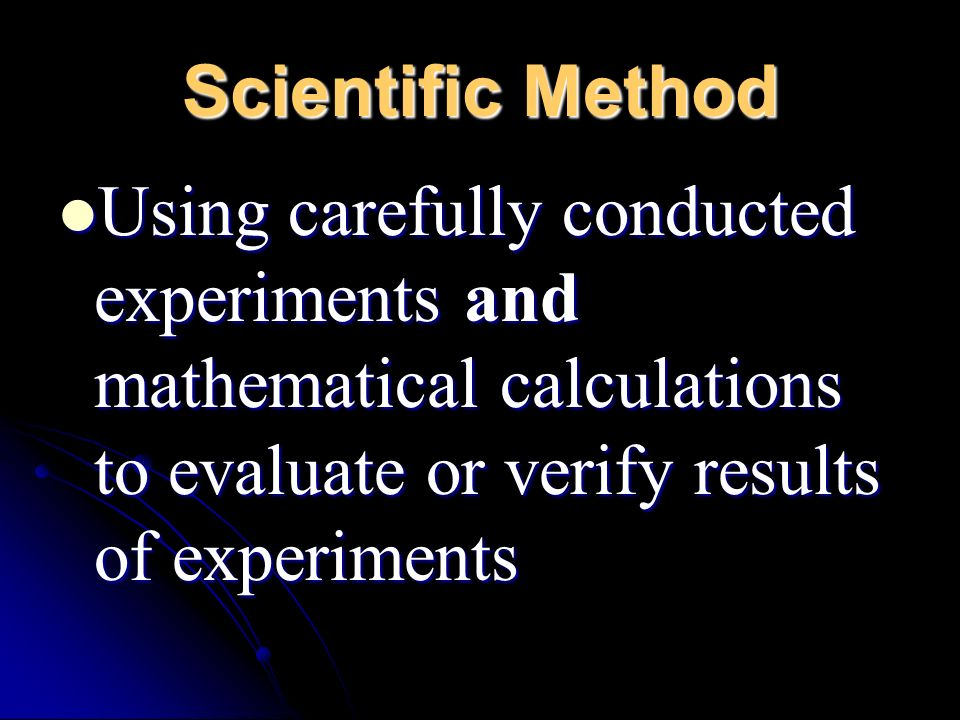 Scientific Method Using carefully conducted experiments and mathematical calculations to evaluate or verify results of experiments.