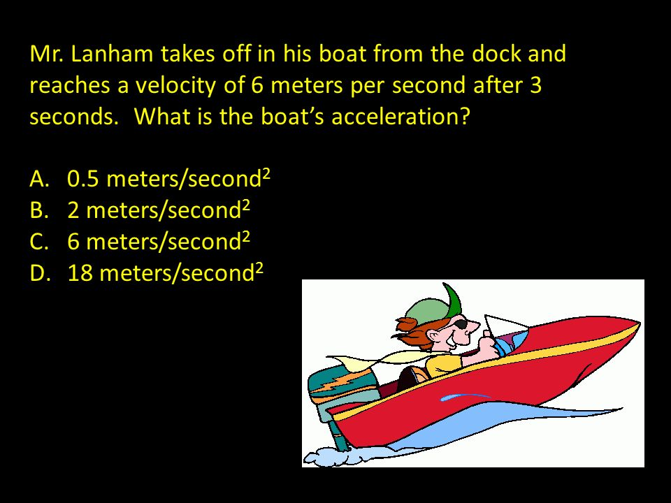 Mr. Lanham takes off in his boat from the dock and reaches a velocity of 6 meters per second after 3 seconds. What is the boat's acceleration