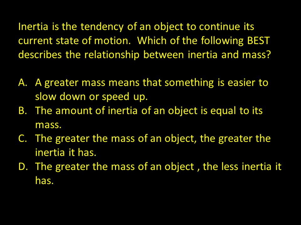 Inertia is the tendency of an object to continue its current state of motion. Which of the following BEST describes the relationship between inertia and mass