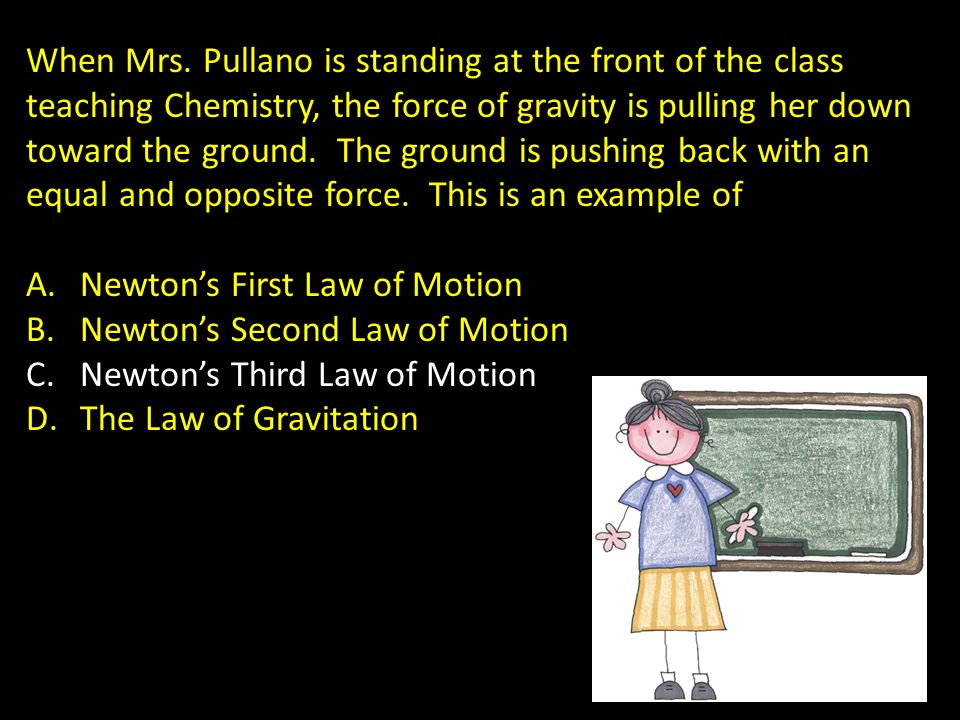 When Mrs. Pullano is standing at the front of the class teaching Chemistry, the force of gravity is pulling her down toward the ground. The ground is pushing back with an equal and opposite force. This is an example of