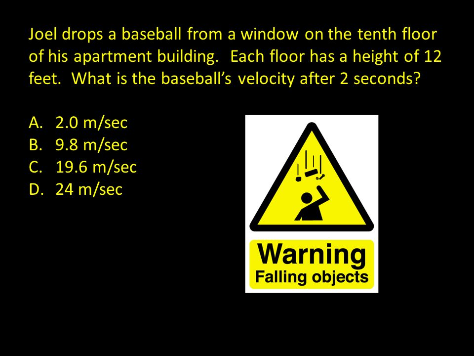 Joel drops a baseball from a window on the tenth floor of his apartment building. Each floor has a height of 12 feet. What is the baseball's velocity after 2 seconds