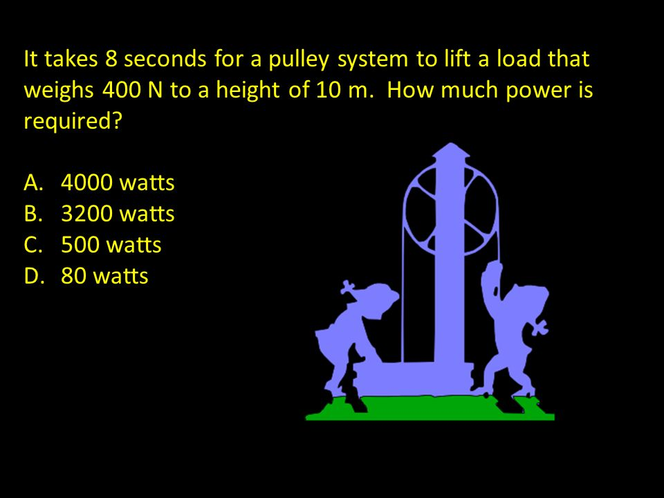 It takes 8 seconds for a pulley system to lift a load that weighs 400 N to a height of 10 m. How much power is required