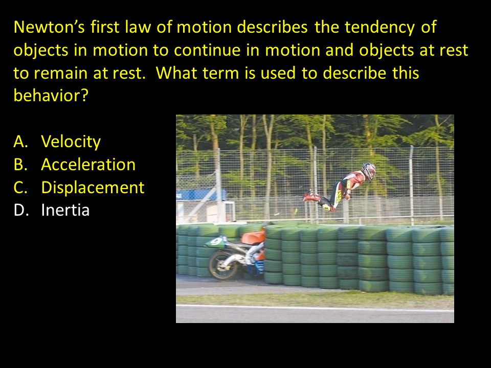 Newton's first law of motion describes the tendency of objects in motion to continue in motion and objects at rest to remain at rest. What term is used to describe this behavior