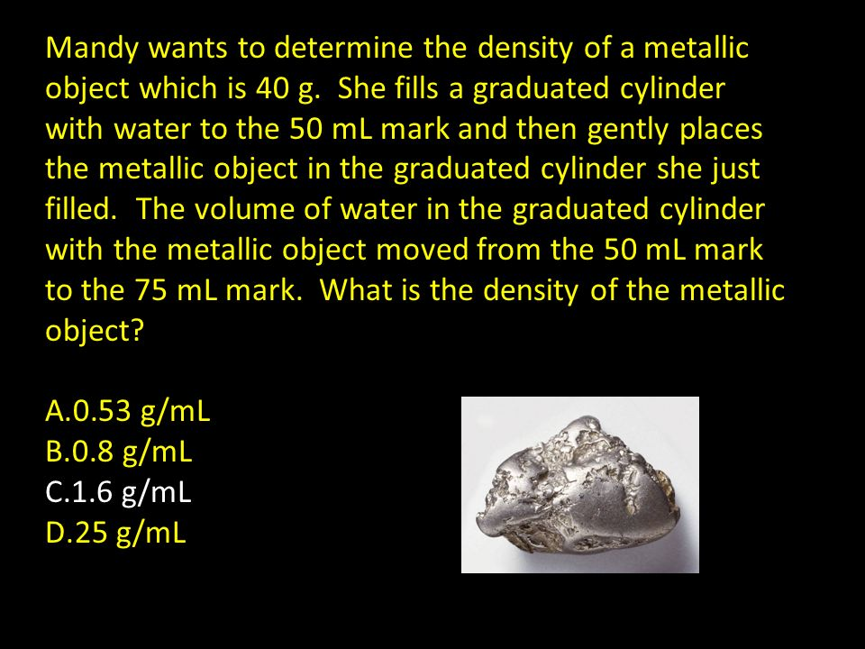 Mandy wants to determine the density of a metallic object which is 40 g. She fills a graduated cylinder with water to the 50 mL mark and then gently places the metallic object in the graduated cylinder she just filled. The volume of water in the graduated cylinder with the metallic object moved from the 50 mL mark to the 75 mL mark. What is the density of the metallic object