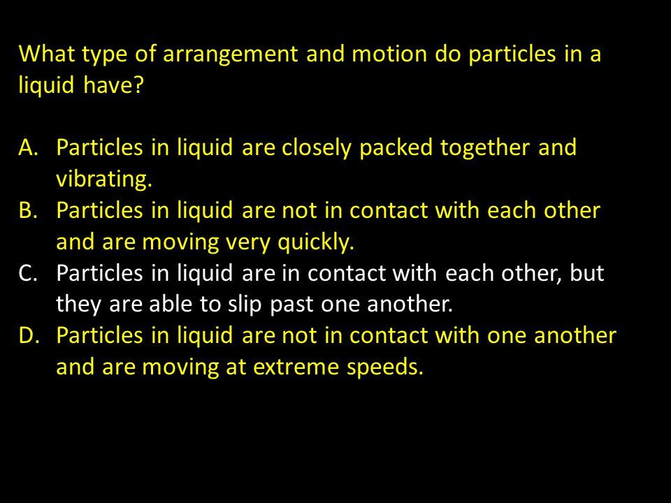 What type of arrangement and motion do particles in a liquid have