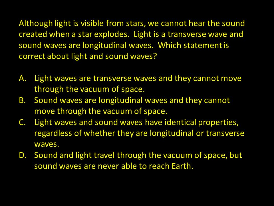 Although light is visible from stars, we cannot hear the sound created when a star explodes. Light is a transverse wave and sound waves are longitudinal waves. Which statement is correct about light and sound waves