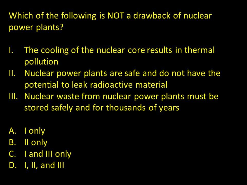 Which of the following is NOT a drawback of nuclear power plants