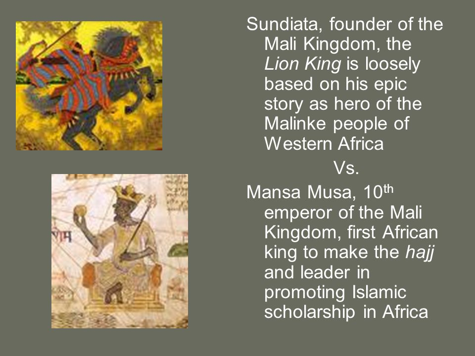 Sundiata, founder of the Mali Kingdom, the Lion King is loosely based on his epic story as hero of the Malinke people of Western Africa