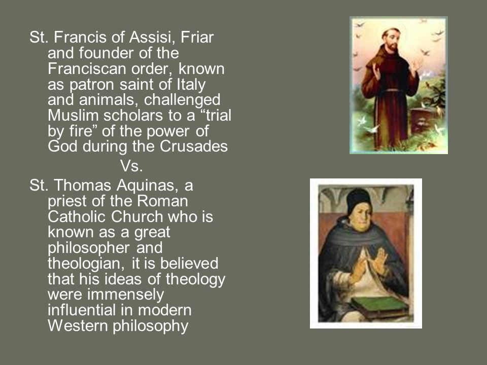 St. Francis of Assisi, Friar and founder of the Franciscan order, known as patron saint of Italy and animals, challenged Muslim scholars to a trial by fire of the power of God during the Crusades