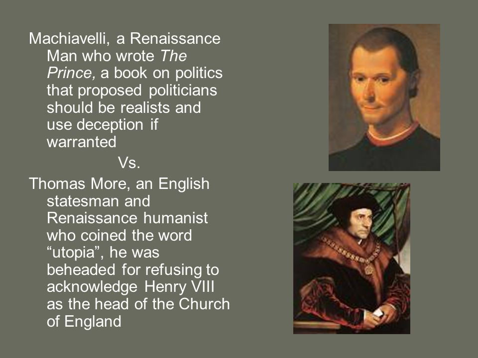 Machiavelli, a Renaissance Man who wrote The Prince, a book on politics that proposed politicians should be realists and use deception if warranted