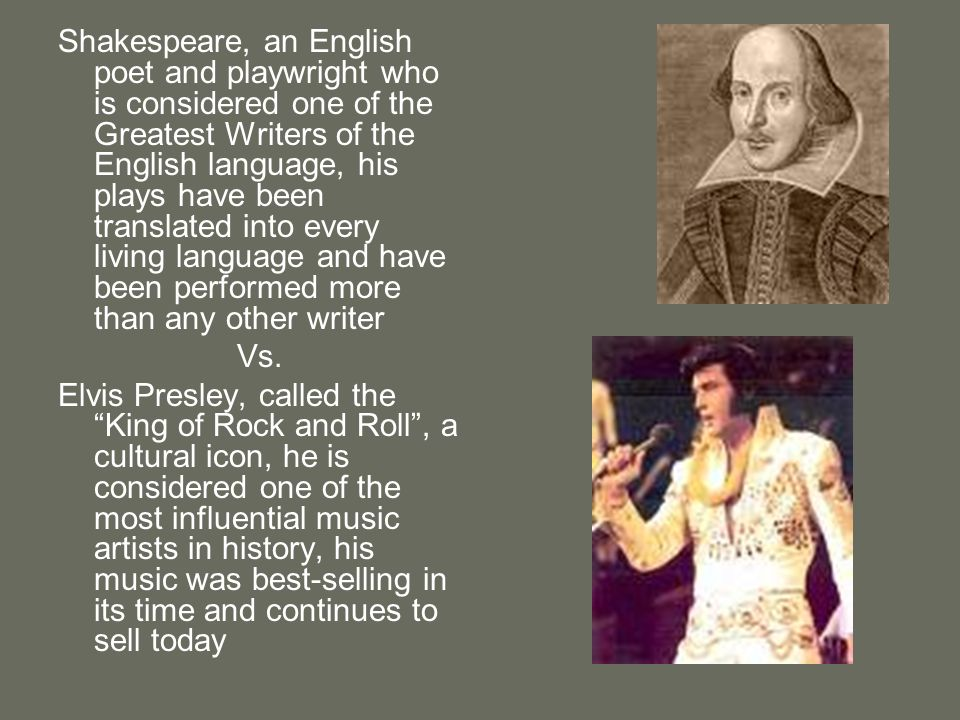 Shakespeare, an English poet and playwright who is considered one of the Greatest Writers of the English language, his plays have been translated into every living language and have been performed more than any other writer