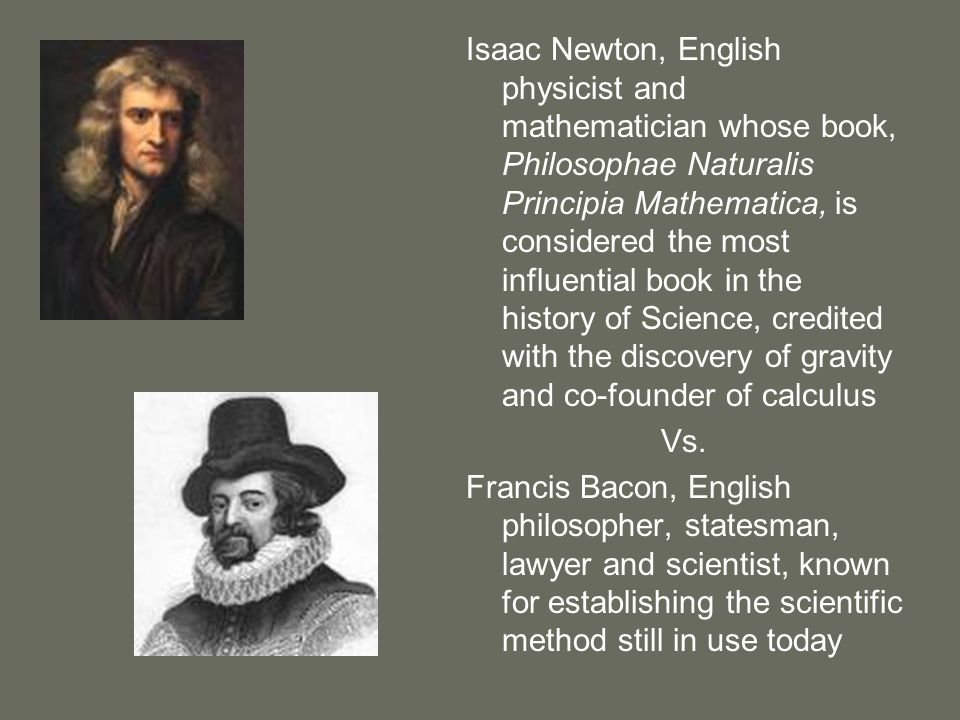 Isaac Newton, English physicist and mathematician whose book, Philosophae Naturalis Principia Mathematica, is considered the most influential book in the history of Science, credited with the discovery of gravity and co-founder of calculus