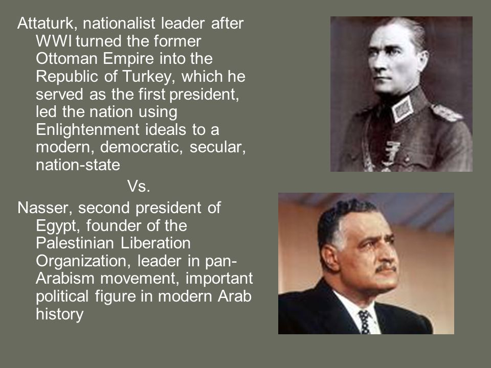 Attaturk, nationalist leader after WWI turned the former Ottoman Empire into the Republic of Turkey, which he served as the first president, led the nation using Enlightenment ideals to a modern, democratic, secular, nation-state