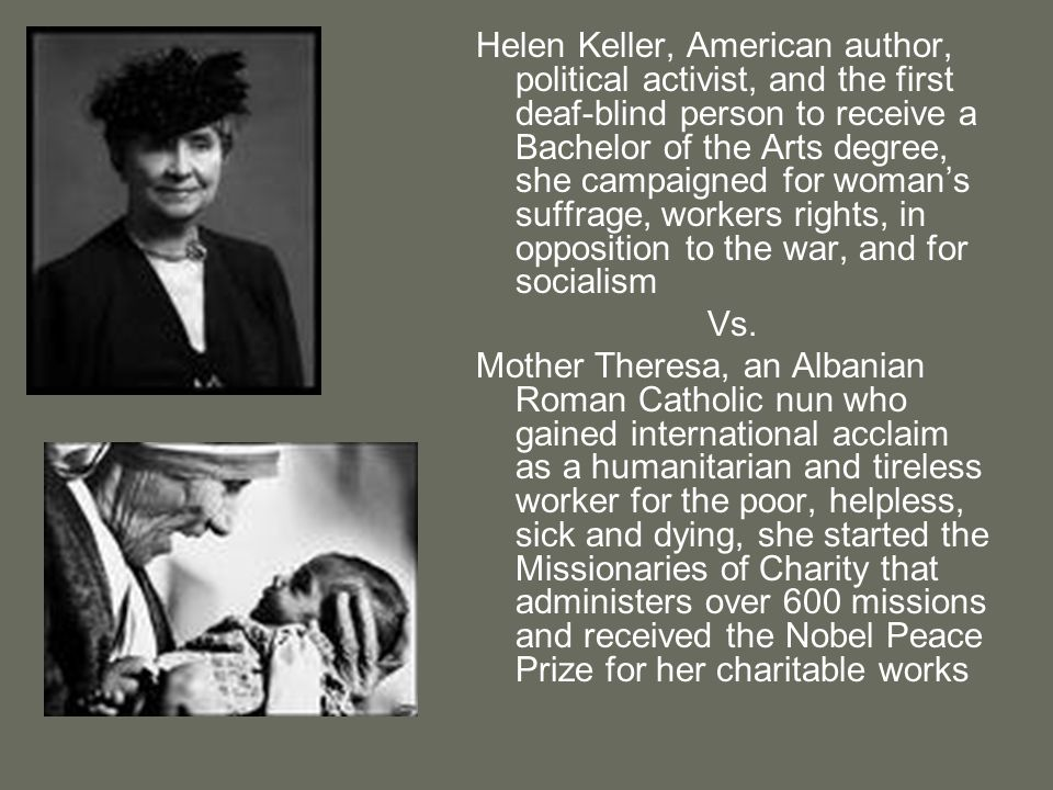 Helen Keller, American author, political activist, and the first deaf-blind person to receive a Bachelor of the Arts degree, she campaigned for woman's suffrage, workers rights, in opposition to the war, and for socialism